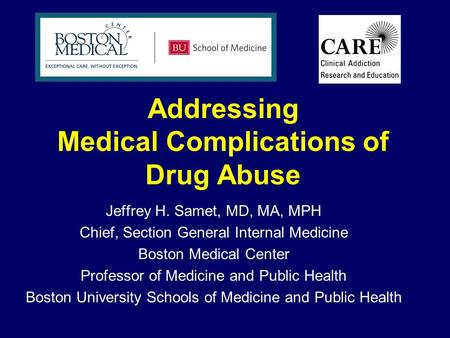 Addressing Medical Complications of Drug Abuse Jeffrey H. Samet, MD, MA, MPH Chief, Section General Internal Medicine Boston Medical Center Professor of.