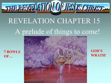 REVELATION CHAPTER 15 A prelude of things to come! 7 BOWLS OF… GOD'S WRATH!