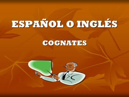 ESPAÑOL O INGLÉS COGNATES. WHAT IS A COGNATE? A word in two languages that is similar in meaning and most of the time similar in spelling too. A word.