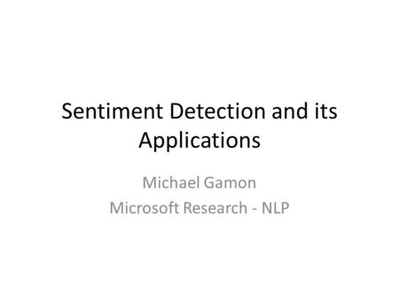 Sentiment Detection and its Applications Michael Gamon Microsoft Research - NLP.