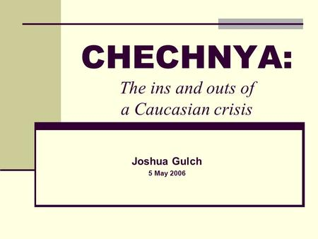 CHECHNYA: The ins and outs of a Caucasian crisis Joshua Gulch 5 May 2006.