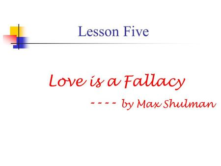 "summary of love is a fallacy of max shulman Love is a fallacy by max shulman pdf: user's review: remembering the longtime editor of the new york review to download love is a fallacy by max shulman pdf, click love is a fallacy by max shulman pdf on the download button download mar 23, 2007 a summary of max schulman's ""love is a fallacy"" the story ""love is a fallacy"" is about an intelligent guy who had a friend named."