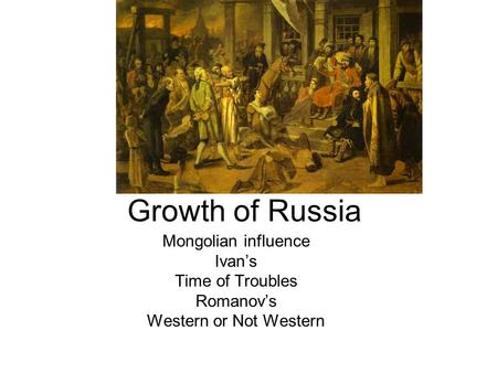 Growth of Russia Mongolian influence Ivan's Time of Troubles Romanov's Western or Not Western.