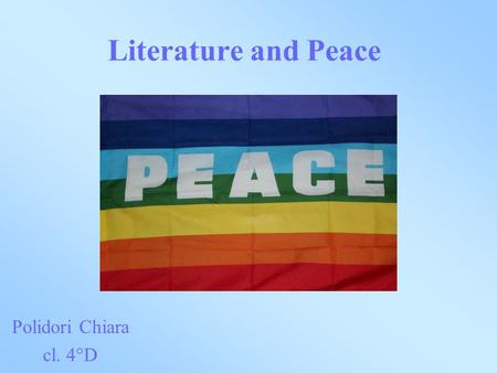Literature and Peace Polidori Chiara cl. 4°D. Finding out how literary texts may promote peace.