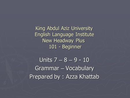 King Abdul Aziz University English Language Institute New Headway Plus 101 - Beginner Units 7 – 8 – 9 - 10 Grammar – Vocabulary Prepared by : Azza Khattab.