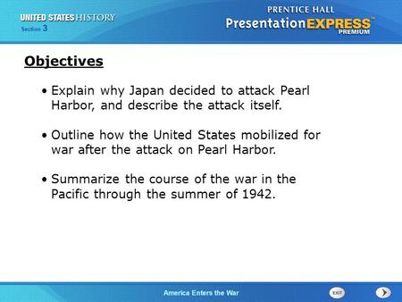 The Cold War BeginsAmerica Enters the War Section 3 Explain why Japan decided to attack Pearl Harbor, and describe the attack itself. Outline how the United.