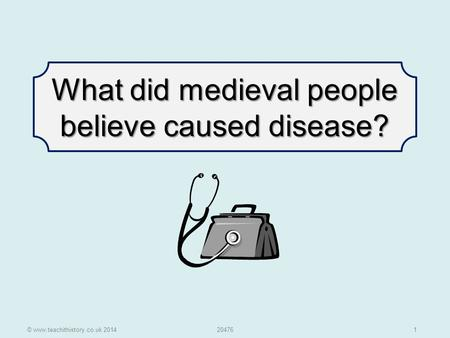 © www.teachithistory.co.uk 201420476 1 What did medieval people believe caused disease?