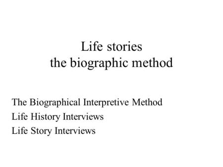 Life stories the biographic method The Biographical Interpretive Method Life History Interviews Life Story Interviews.