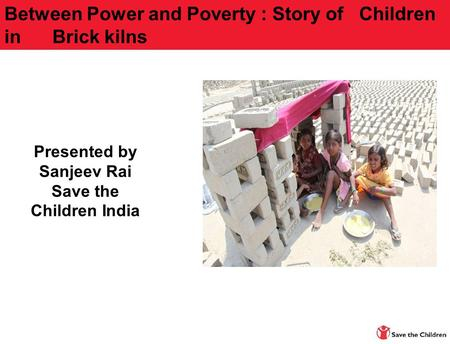Presented by Sanjeev Rai Save the Children India Between Power and Poverty : Story of Children in Brick kilns.