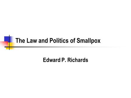 The Law and Politics of Smallpox Edward P. Richards.