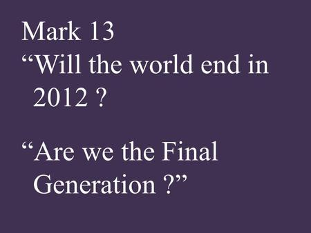 "Mark 13 ""Will the world end in 2012 ? ""Are we the Final Generation ?"""