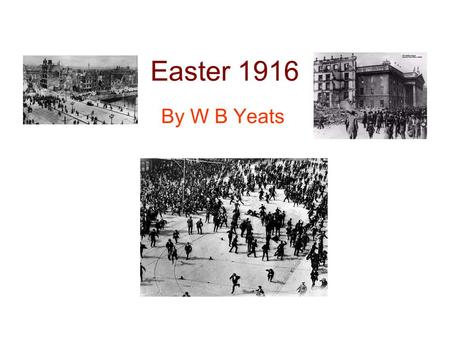 Easter 1916 By W B Yeats. Background Composed between May and September 1916 The poem was not actually published until 1920 The poem commemorates the.