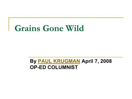 Grains Gone Wild By PAUL KRUGMAN April 7, 2008 OP-ED COLUMNISTPAUL KRUGMAN.