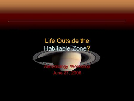 Life Outside the Habitable Zone? Astrobiology Workshop June 27, 2006 Astrobiology Workshop June 27, 2006.