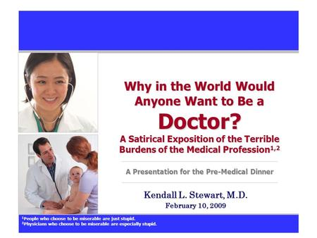 Why in the World Would Anyone Want to Be a Doctor? A Satirical Exposition of the Terrible Burdens of the Medical Profession 1,2 A Presentation for the.