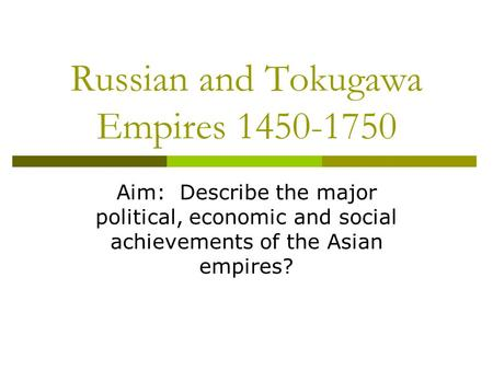 Russian and Tokugawa Empires 1450-1750 Aim: Describe the major political, economic and social achievements of the Asian empires?