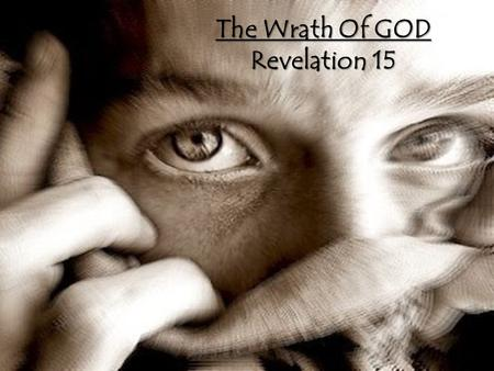 The Wrath Of GOD Revelation 15. For the wrath of God is against all ungodliness and unrighteousness of men, who hold the truth in unrighteousnessRomans.