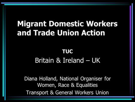 Migrant Domestic Workers and Trade Union Action TUC Britain & Ireland – UK Diana Holland, National Organiser for Women, Race & Equalities Transport & General.