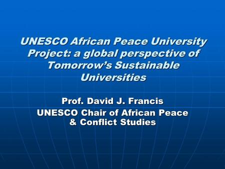 UNESCO African Peace University Project: a global perspective of Tomorrow's Sustainable Universities Prof. David J. Francis UNESCO Chair of African Peace.
