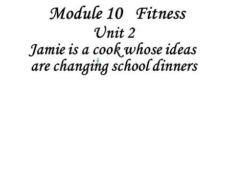 Module 10 Fitness Unit 2 Jamie is a cook whose ideas are changing school dinners.