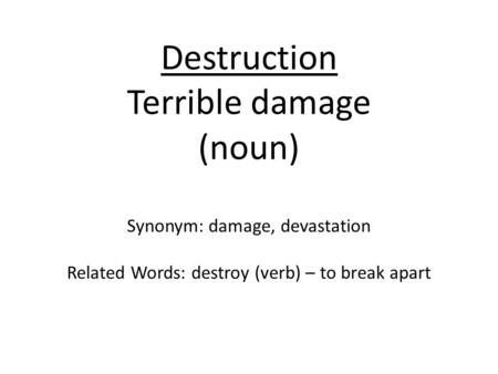 Destruction Terrible damage (noun) Synonym: damage, devastation Related Words: destroy (verb) – to break apart.