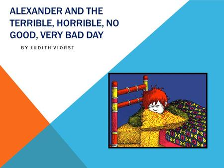 ALEXANDER AND THE TERRIBLE, HORRIBLE, NO GOOD, VERY BAD DAY BY JUDITH VIORST.