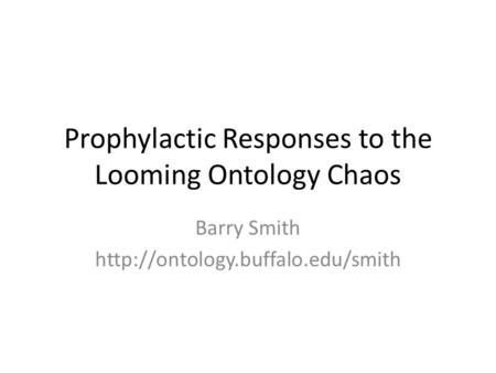 Prophylactic Responses to the Looming Ontology Chaos Barry Smith
