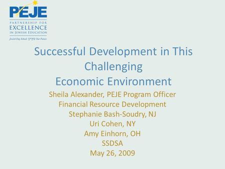 Successful Development in This Challenging Economic Environment Sheila Alexander, PEJE Program Officer Financial Resource Development Stephanie Bash-Soudry,