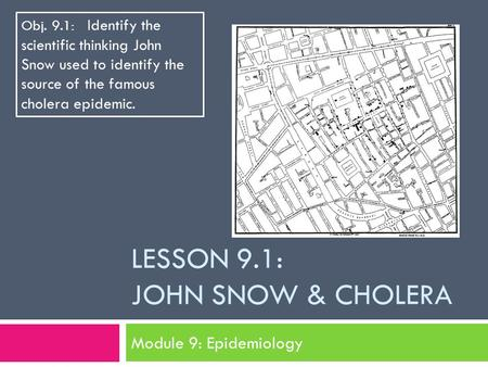 LESSON 9.1: JOHN SNOW & CHOLERA Module 9: Epidemiology Obj. 9.1: Identify the scientific thinking John Snow used to identify the source of the famous cholera.