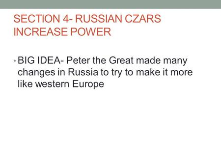 SECTION 4- RUSSIAN CZARS INCREASE POWER BIG IDEA- Peter the Great made many changes in Russia to try to make it more like western Europe.
