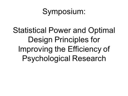 Symposium: Statistical Power and Optimal Design Principles for Improving the Efficiency of Psychological Research.