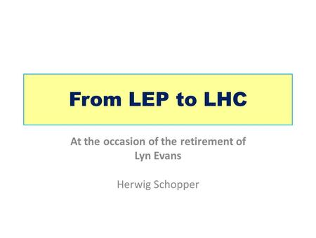 From LEP to LHC At the occasion of the retirement of Lyn Evans Herwig Schopper.
