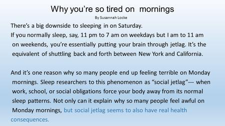 Why you're so tired on mornings By Susannah Locke There's a big downside to sleeping in on Saturday. If you normally sleep, say, 11 pm to 7 am on weekdays.
