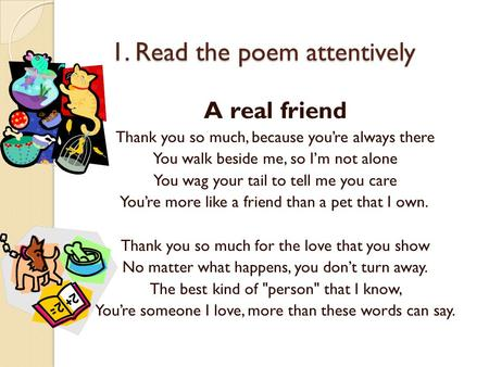 1. Read the poem attentively 1. Read the poem attentively A real friend Thank you so much, because you're always there You walk beside me, so I'm not alone.