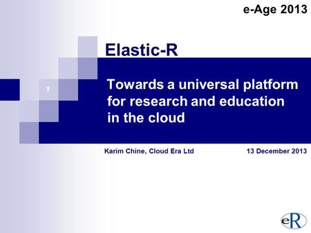 , Towards a universal platform for research and education in the cloud Karim Chine, Cloud Era Ltd 13 December 2013 Elastic-R e-Age 2013.