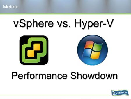 VSphere vs. Hyper-V Metron Performance Showdown. Objectives Architecture Available metrics Challenges in virtual environments Test environment and methods.