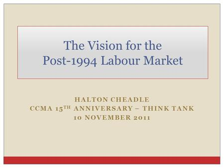 HALTON CHEADLE CCMA 15 TH ANNIVERSARY – THINK TANK 10 NOVEMBER 2011 The Vision for the Post-1994 Labour Market.