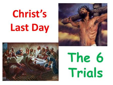 Christ's Last Day The 6 Trials. Where are we today? The 6 Trials From just before midnight till about 8am.