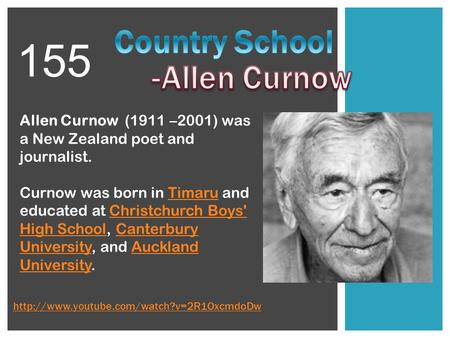 Allen Curnow (1911 –2001) was a New Zealand poet and journalist. Curnow was born in Timaru and educated at Christchurch Boys' High School, Canterbury University,