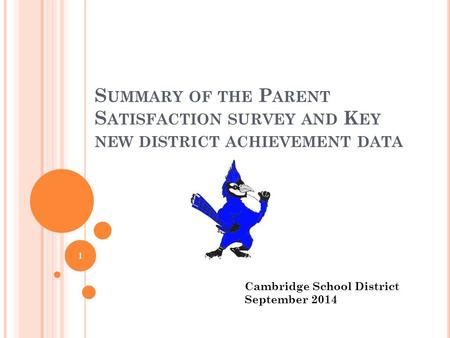 S UMMARY OF THE P ARENT S ATISFACTION SURVEY AND K EY NEW DISTRICT ACHIEVEMENT DATA 1 Cambridge School District September 2014.