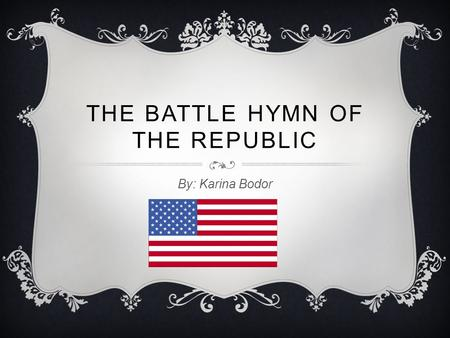 THE BATTLE HYMN OF THE REPUBLIC By: Karina Bodor.