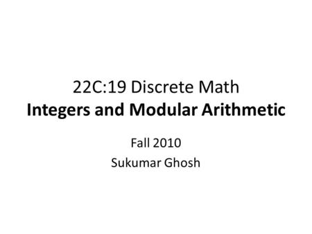 22C:19 Discrete Math Integers and Modular Arithmetic Fall 2010 Sukumar Ghosh.