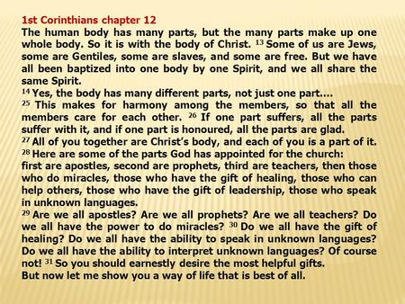 1st Corinthians chapter 12 The human body has many parts, but the many parts make up one whole body. So it is with the body of Christ. 13 Some of us are.