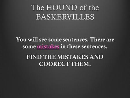 The HOUND of the BASKERVILLES You will see some sentences. There are some mistakes in these sentences. FIND THE MISTAKES AND COORECT THEM.