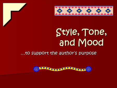 Style, Tone, and Mood …to support the author ' s purpose.
