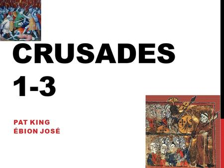 CRUSADES 1-3 PAT KING ÉBION JOSÉ. 1 ST CRUSADE Alexius Comnenus calls for help from Pope Requests Knights to aid in Turk invasion Pope Urban II calls.