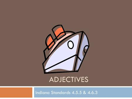 ADJECTIVES Indiana Standards 4.5.5 & 4.6.3. Adjectives  An Adjective is a word that describes a noun or pronoun.  Adjectives answer these 3 questions: