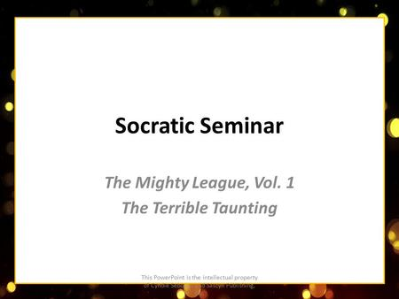 Socratic Seminar The Mighty League, Vol. 1 The Terrible Taunting This PowerPoint is the intellectual property of Cyndie Sebourn and Sascyn Publishing,