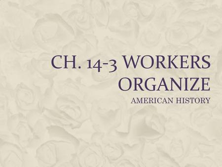 CH. 14-3 WORKERS ORGANIZE AMERICAN HISTORY.