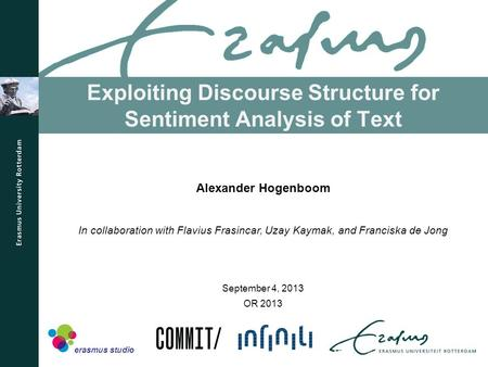 Exploiting Discourse Structure for Sentiment Analysis of Text OR 2013 Alexander Hogenboom In collaboration with Flavius Frasincar, Uzay Kaymak, and Franciska.